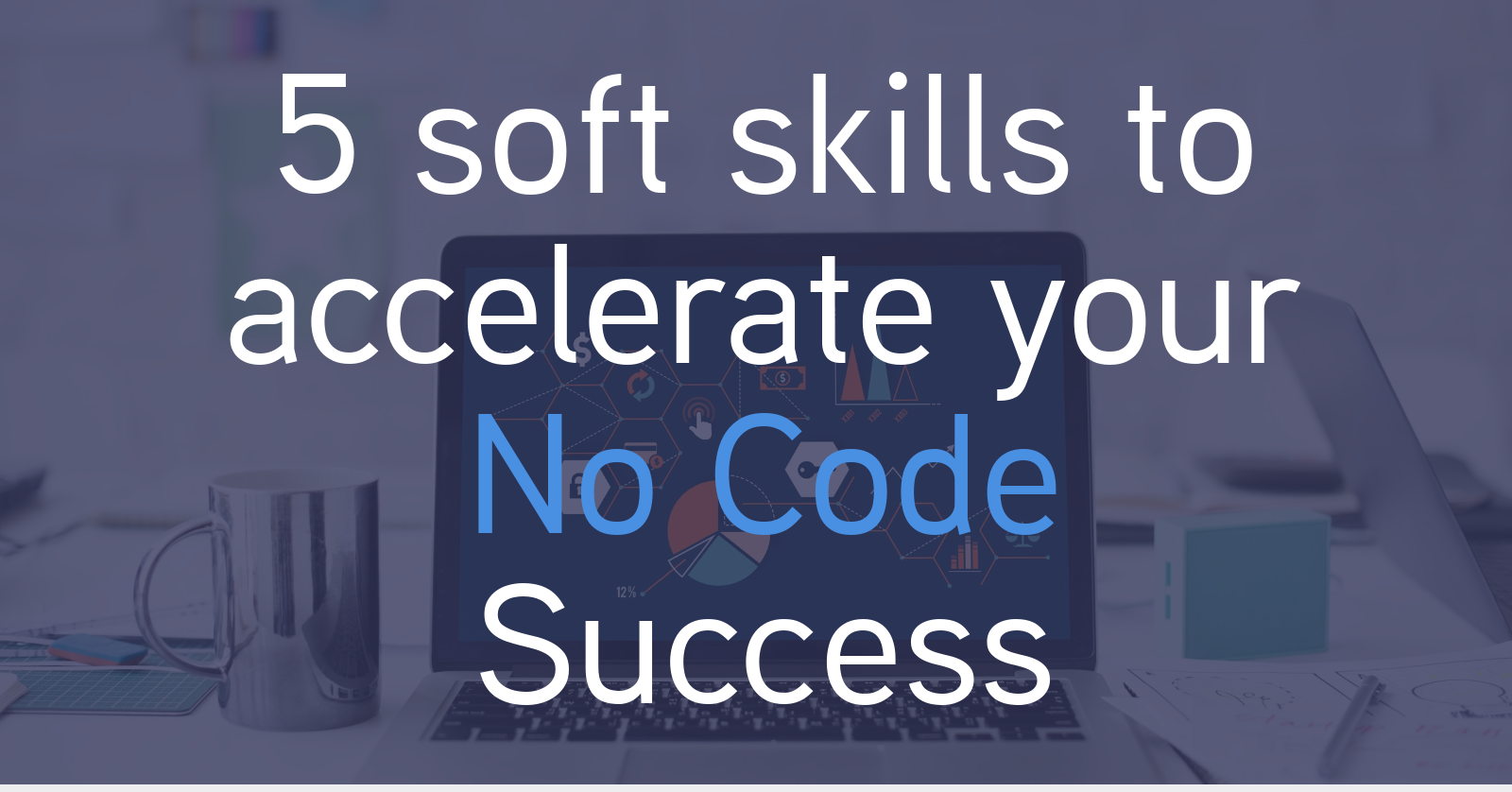5 soft skills to accelerate your No Code success