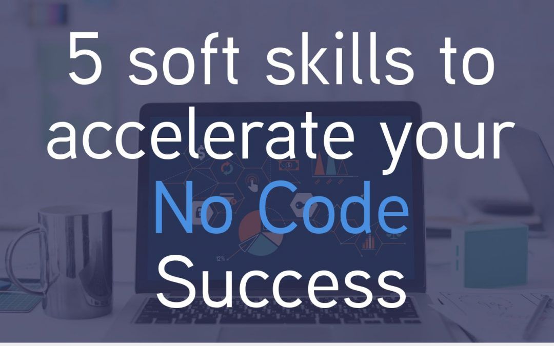 What are the 5 soft skills to accelerate your No Code app development?